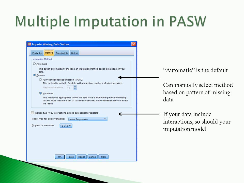 Automatic is the default Can manually select method based on pattern of missing data If your data include interactions, so should your imputation model