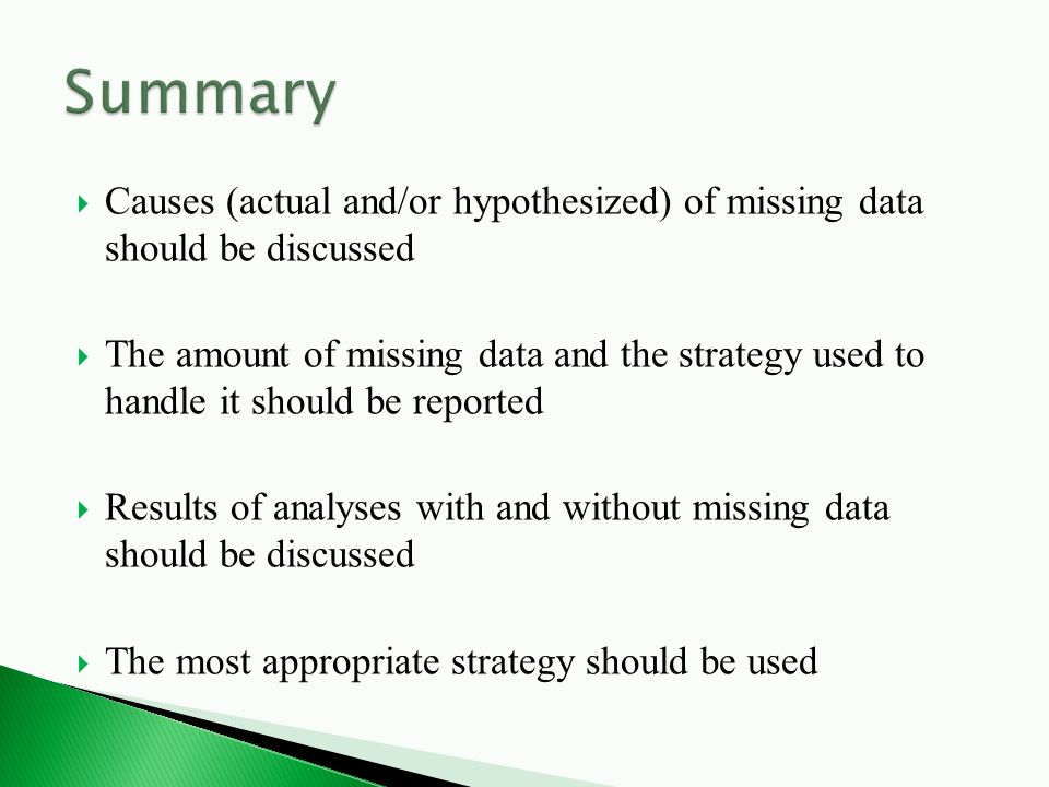  Causes (actual and/or hypothesized) of missing data should be discussed  The amount of missing data and the strategy used to handle it should be reported  Results of analyses with and without missing data should be discussed  The most appropriate strategy should be used