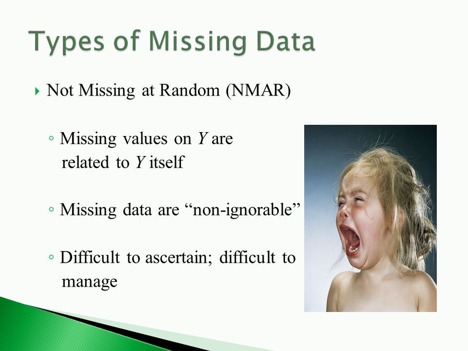  Not Missing at Random (NMAR) ◦ Missing values on Y are related to Y itself ◦ Missing data are non-ignorable ◦ Difficult to ascertain; difficult to manage
