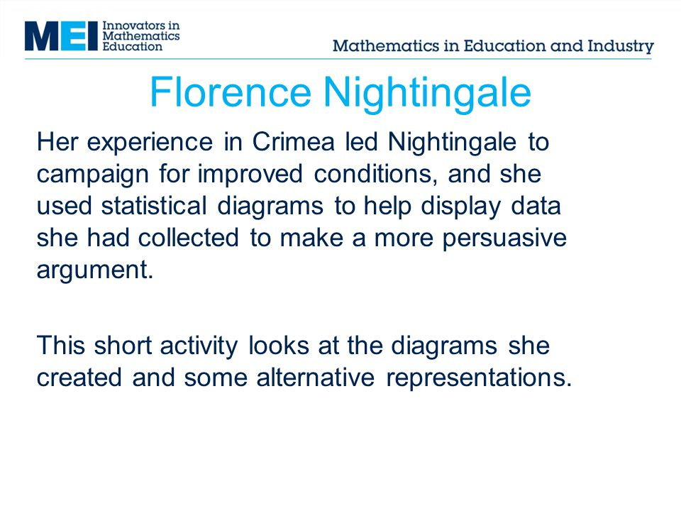 Florence Nightingale Her experience in Crimea led Nightingale to campaign for improved conditions, and she used statistical diagrams to help display data she had collected to make a more persuasive argument.