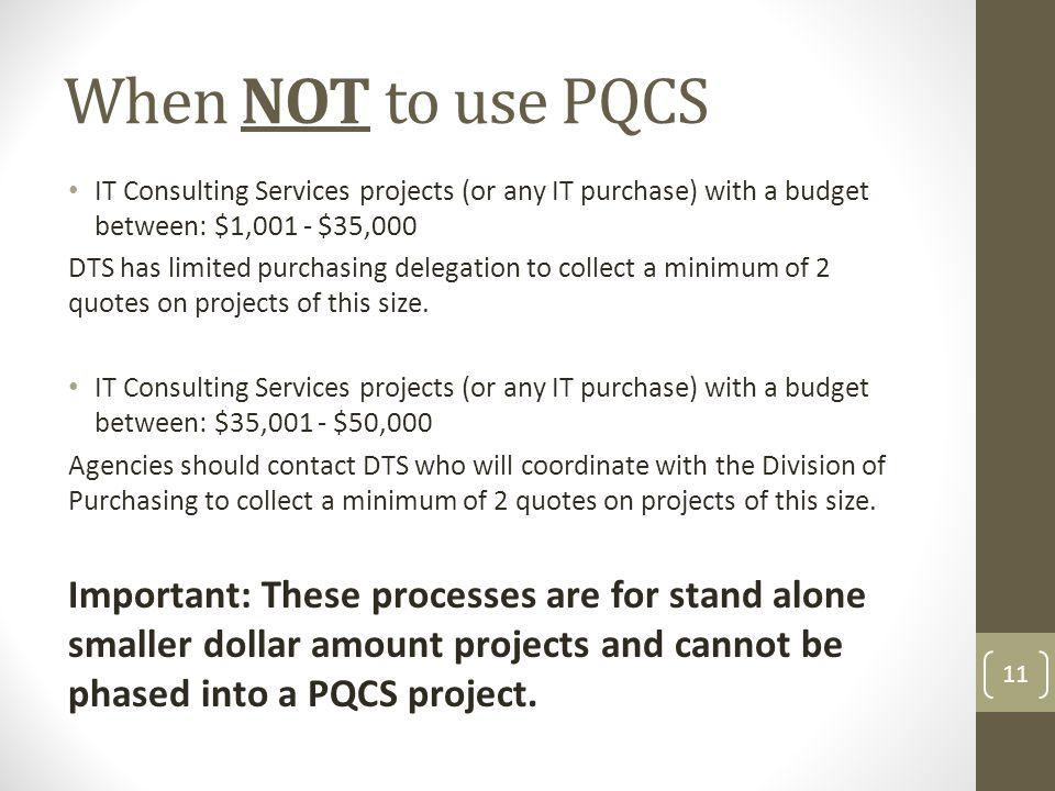 When NOT to use PQCS IT Consulting Services projects (or any IT purchase) with a budget between: $1,001 - $35,000 DTS has limited purchasing delegatio