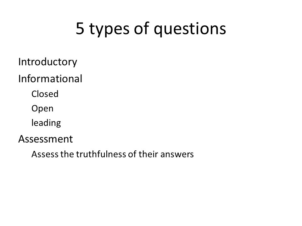 5 types of questions Introductory Informational Closed Open leading Assessment Assess the truthfulness of their answers
