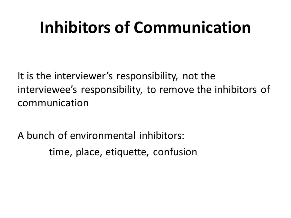 Inhibitors of Communication It is the interviewer's responsibility, not the interviewee's responsibility, to remove the inhibitors of communication A bunch of environmental inhibitors: time, place, etiquette, confusion