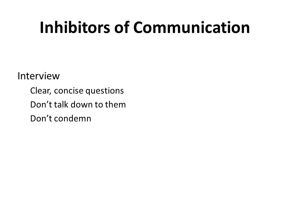 Inhibitors of Communication Interview Clear, concise questions Don't talk down to them Don't condemn