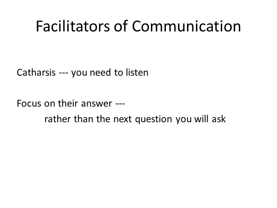 Facilitators of Communication Catharsis --- you need to listen Focus on their answer --- rather than the next question you will ask