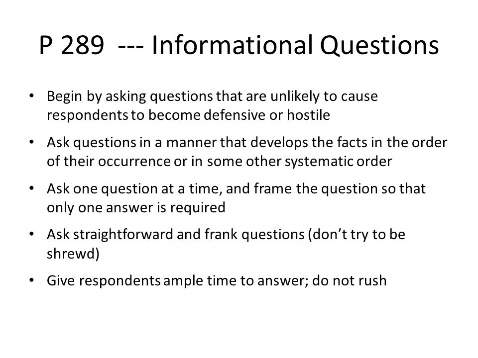 P 289 --- Informational Questions Begin by asking questions that are unlikely to cause respondents to become defensive or hostile Ask questions in a manner that develops the facts in the order of their occurrence or in some other systematic order Ask one question at a time, and frame the question so that only one answer is required Ask straightforward and frank questions (don't try to be shrewd) Give respondents ample time to answer; do not rush