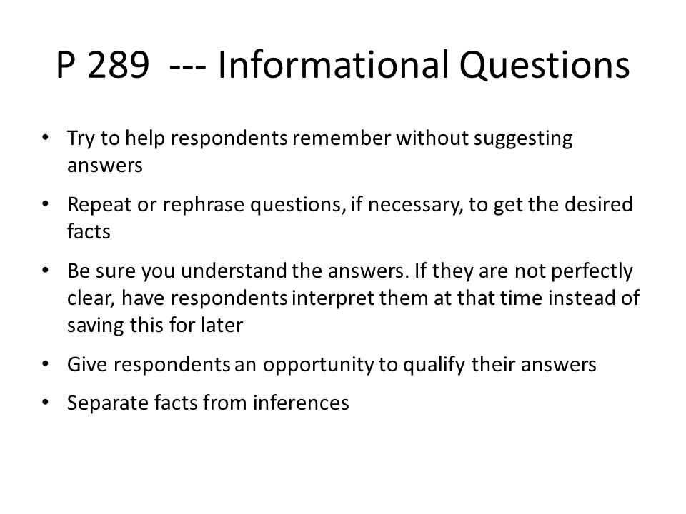 P 289 --- Informational Questions Try to help respondents remember without suggesting answers Repeat or rephrase questions, if necessary, to get the desired facts Be sure you understand the answers.