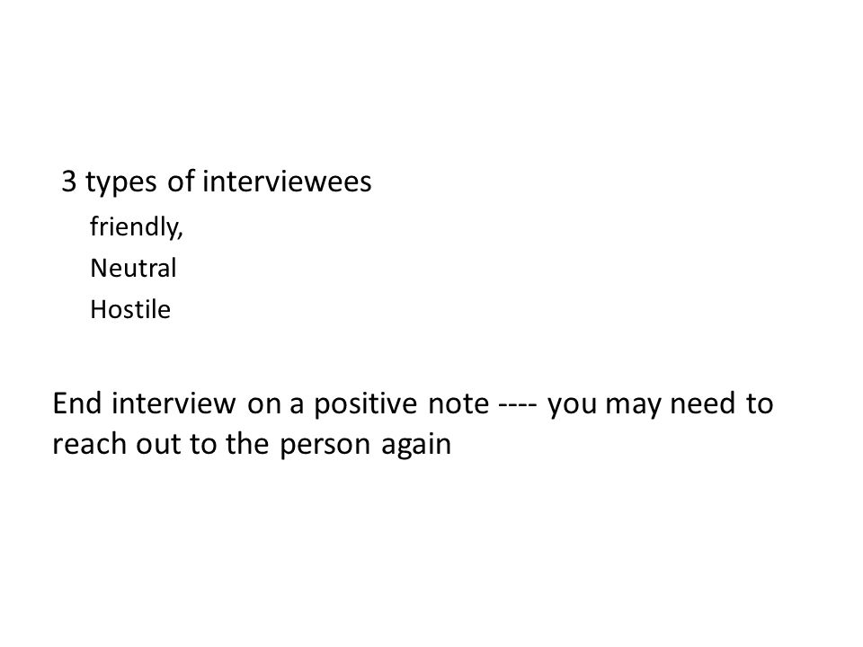 3 types of interviewees friendly, Neutral Hostile End interview on a positive note ---- you may need to reach out to the person again
