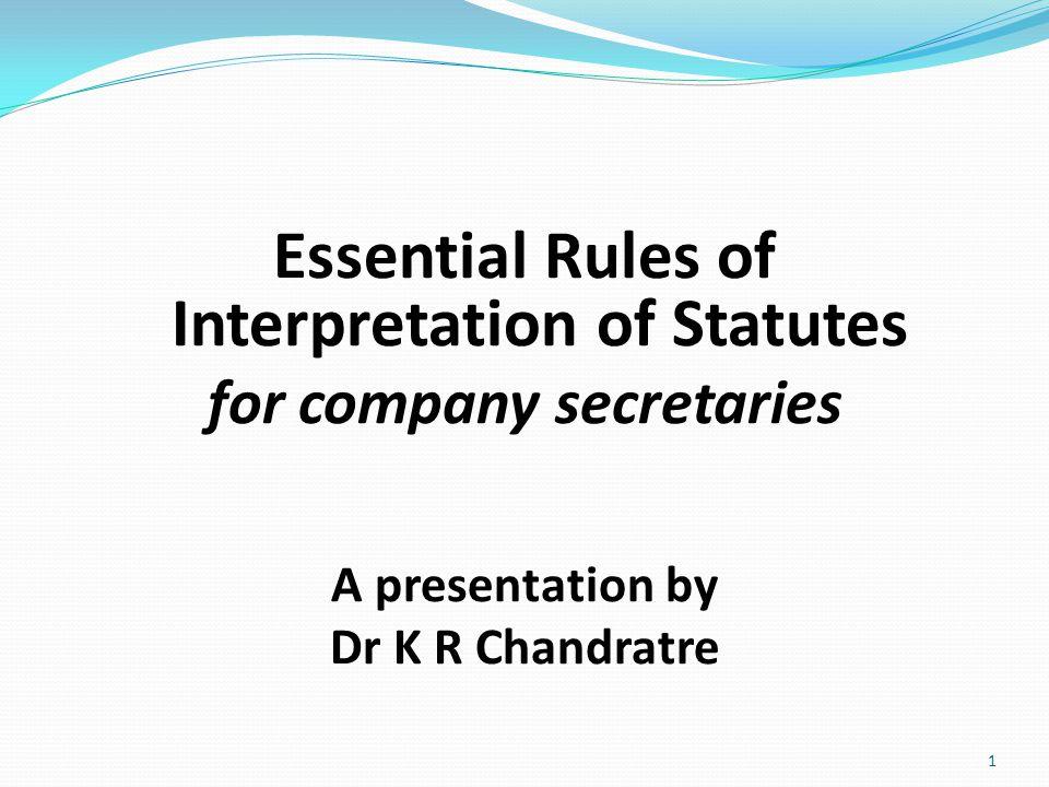 Essential Rules of Interpretation of Statutes for company secretaries A presentation by Dr K R Chandratre 1
