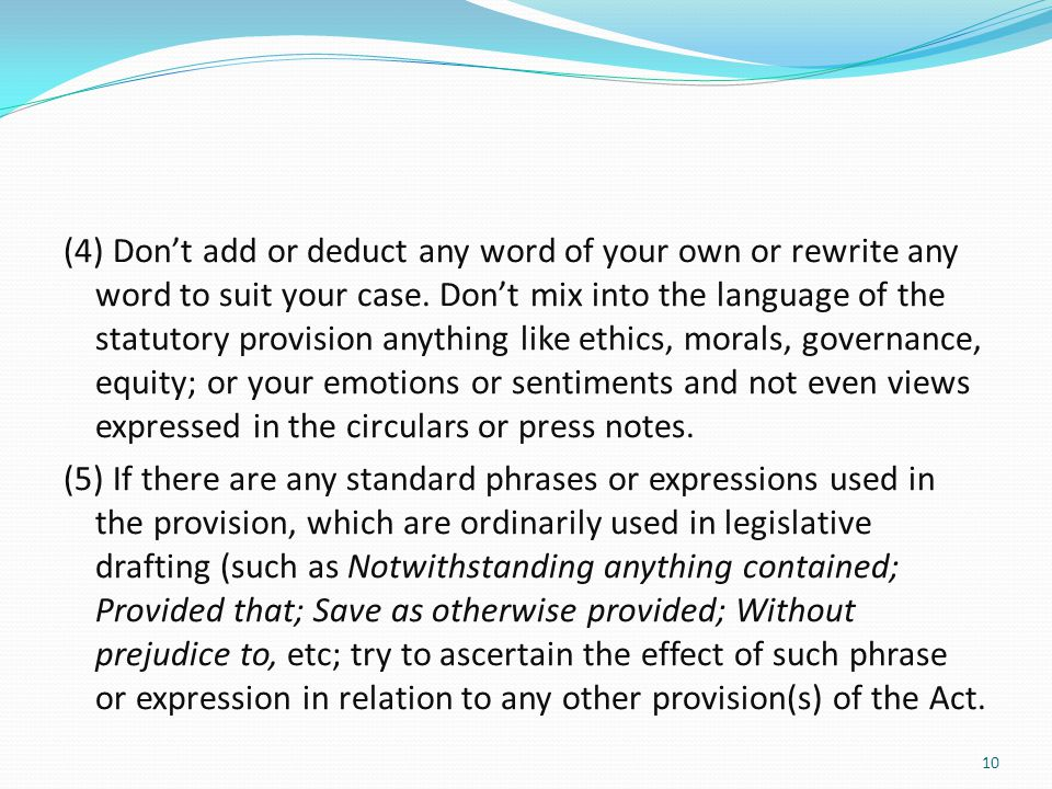 (4) Don't add or deduct any word of your own or rewrite any word to suit your case. Don't mix into the language of the statutory provision anything li