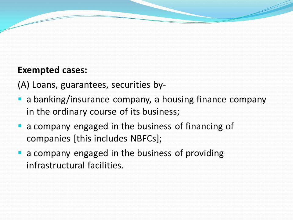 Exempted cases: (A) Loans, guarantees, securities by-  a banking/insurance company, a housing finance company in the ordinary course of its business;