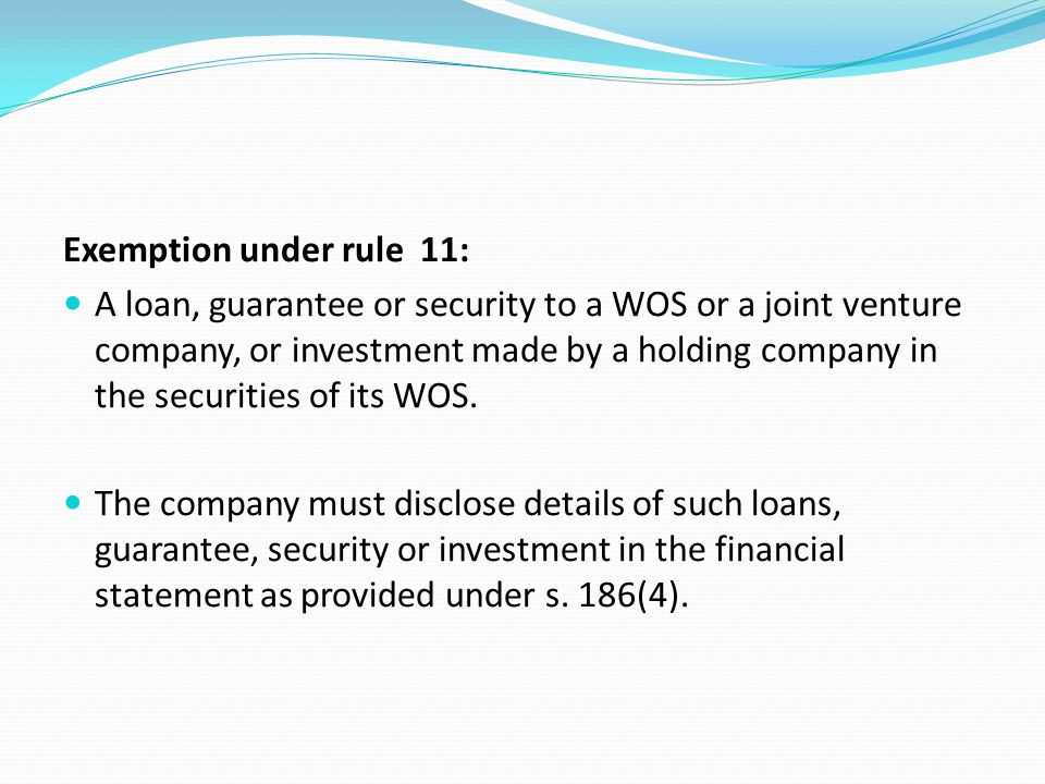 Exemption under rule 11: A loan, guarantee or security to a WOS or a joint venture company, or investment made by a holding company in the securities