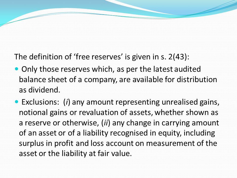 The definition of 'free reserves' is given in s. 2(43): Only those reserves which, as per the latest audited balance sheet of a company, are available