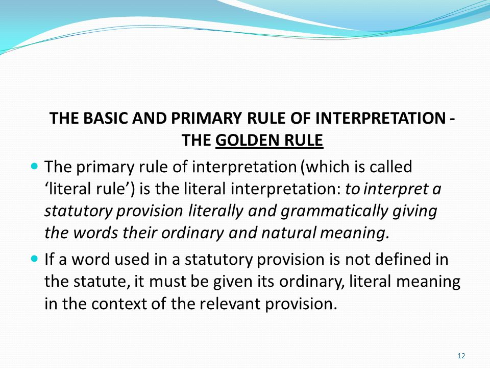 THE BASIC AND PRIMARY RULE OF INTERPRETATION - THE GOLDEN RULE The primary rule of interpretation (which is called 'literal rule') is the literal inte