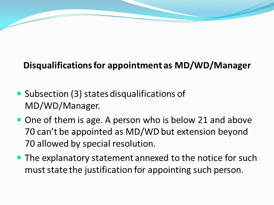 Disqualifications for appointment as MD/WD/Manager Subsection (3) states disqualifications of MD/WD/Manager. One of them is age. A person who is below