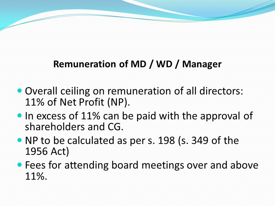 Remuneration of MD / WD / Manager Overall ceiling on remuneration of all directors: 11% of Net Profit (NP). In excess of 11% can be paid with the appr