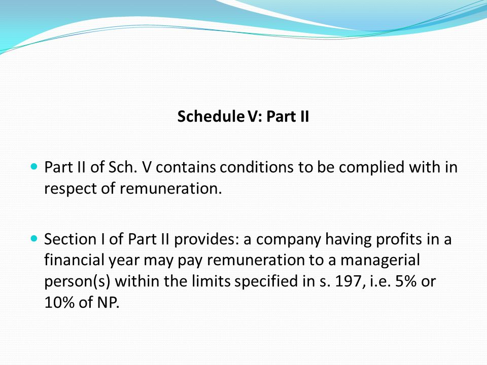 Schedule V: Part II Part II of Sch. V contains conditions to be complied with in respect of remuneration. Section I of Part II provides: a company hav