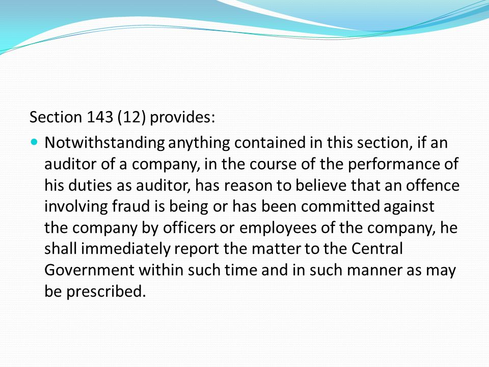 Section 143 (12) provides: Notwithstanding anything contained in this section, if an auditor of a company, in the course of the performance of his dut