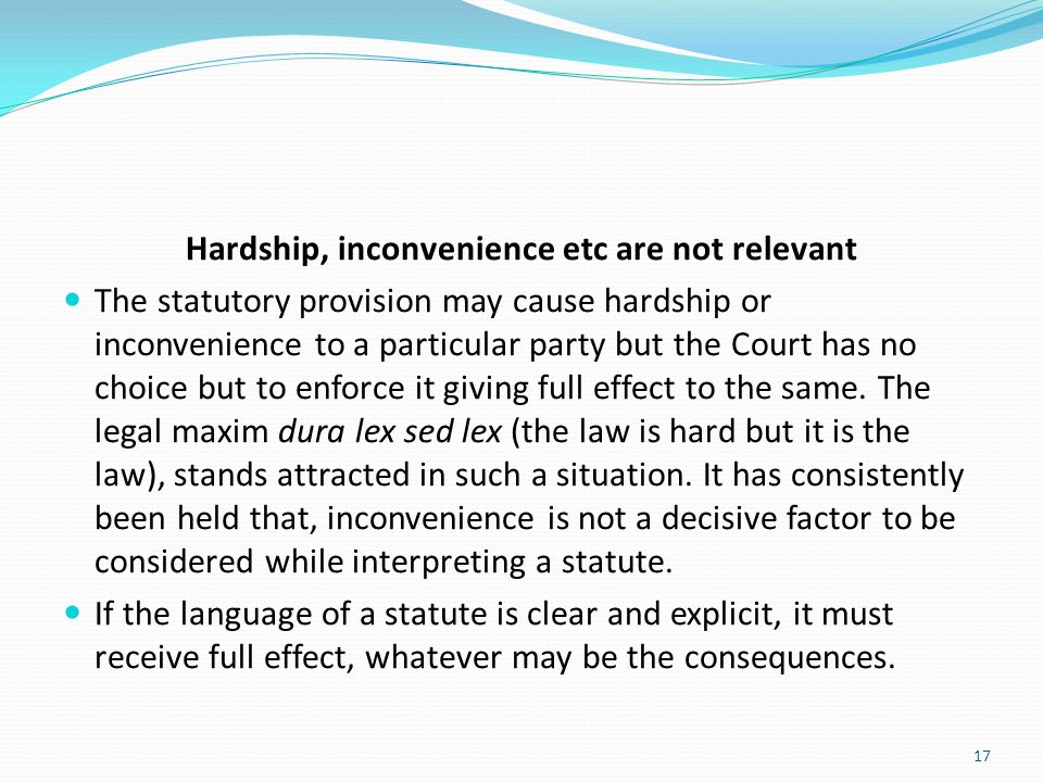 Hardship, inconvenience etc are not relevant The statutory provision may cause hardship or inconvenience to a particular party but the Court has no ch