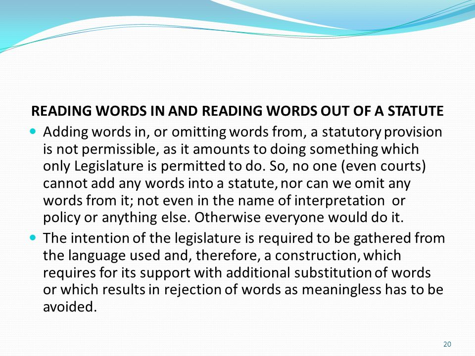 READING WORDS IN AND READING WORDS OUT OF A STATUTE Adding words in, or omitting words from, a statutory provision is not permissible, as it amounts t