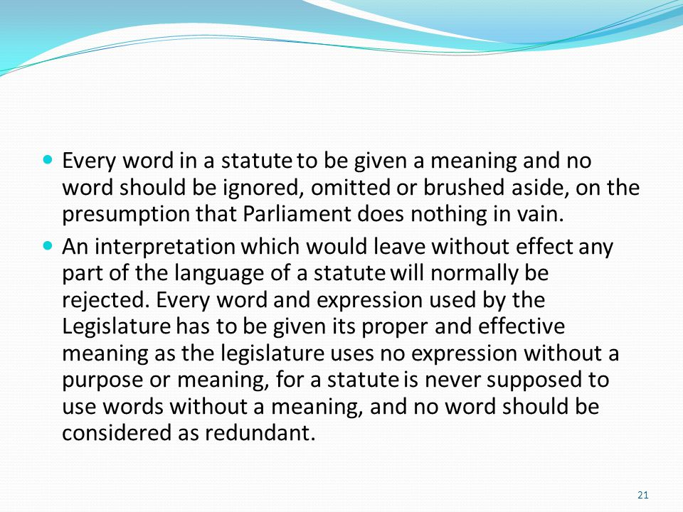 Every word in a statute to be given a meaning and no word should be ignored, omitted or brushed aside, on the presumption that Parliament does nothing
