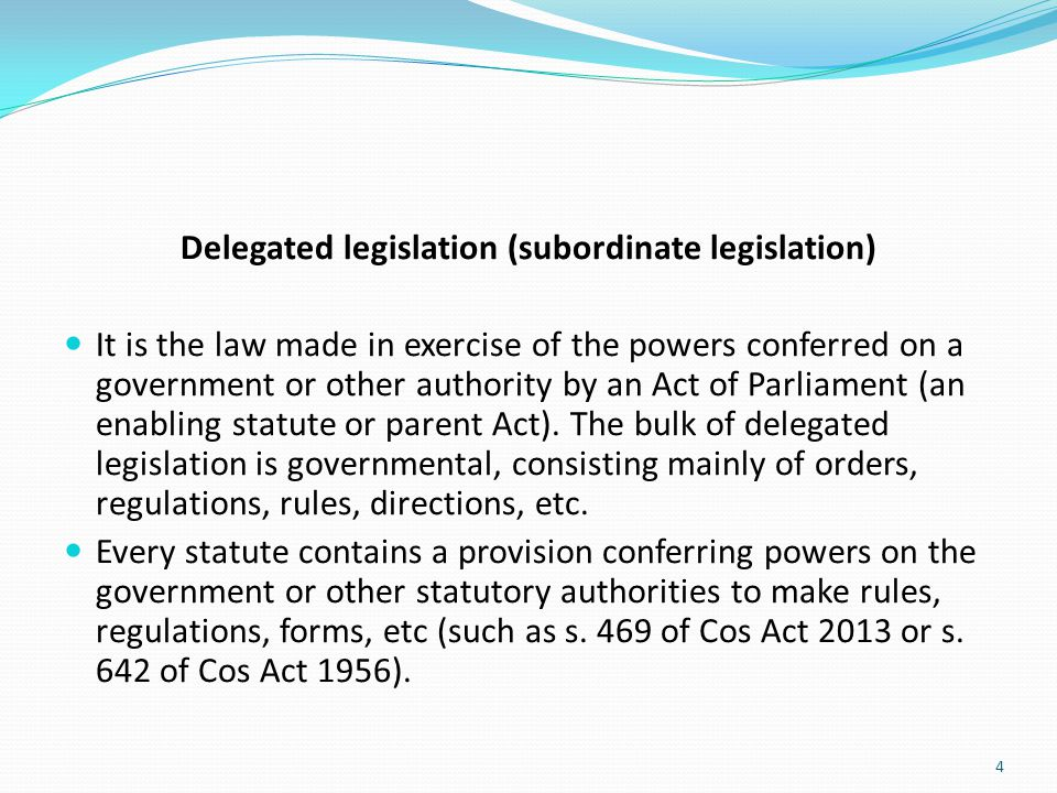 Delegated legislation (subordinate legislation) It is the law made in exercise of the powers conferred on a government or other authority by an Act of
