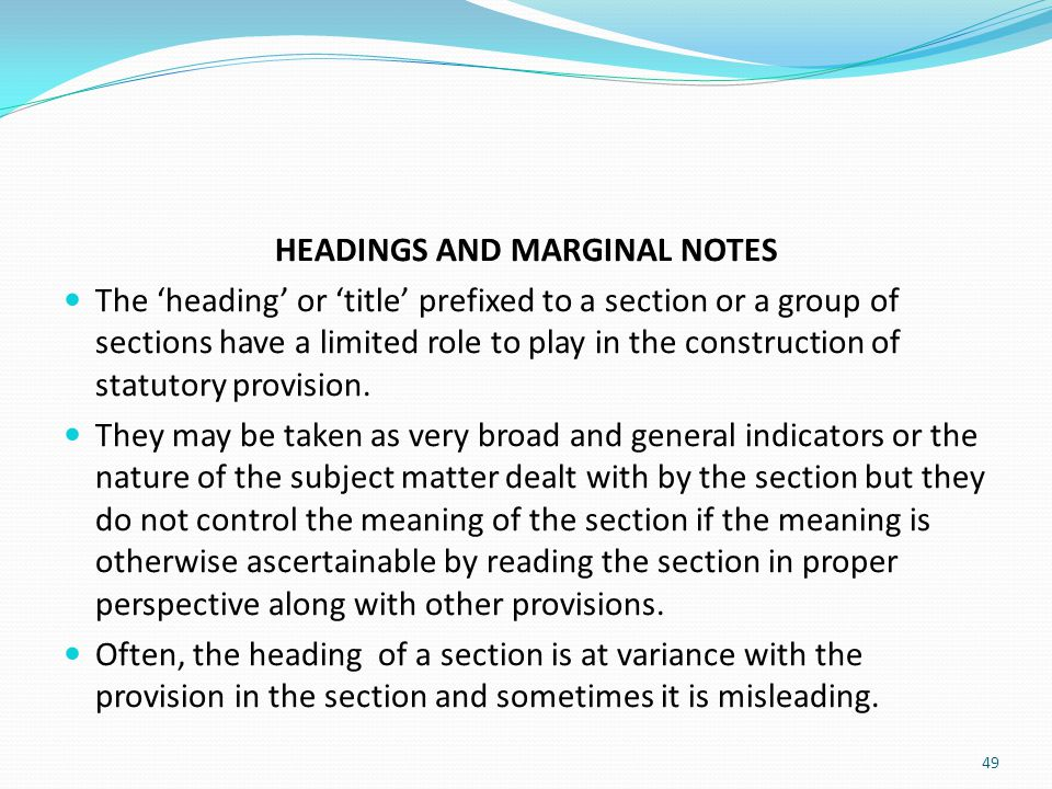 HEADINGS AND MARGINAL NOTES The 'heading' or 'title' prefixed to a section or a group of sections have a limited role to play in the construction of s
