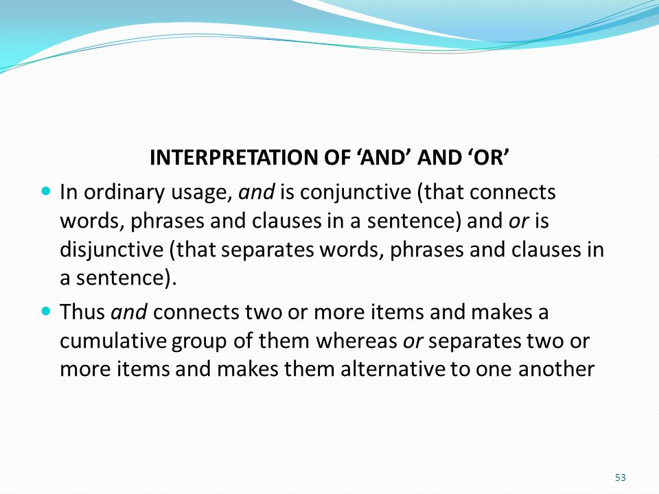 INTERPRETATION OF 'AND' AND 'OR' In ordinary usage, and is conjunctive (that connects words, phrases and clauses in a sentence) and or is disjunctive