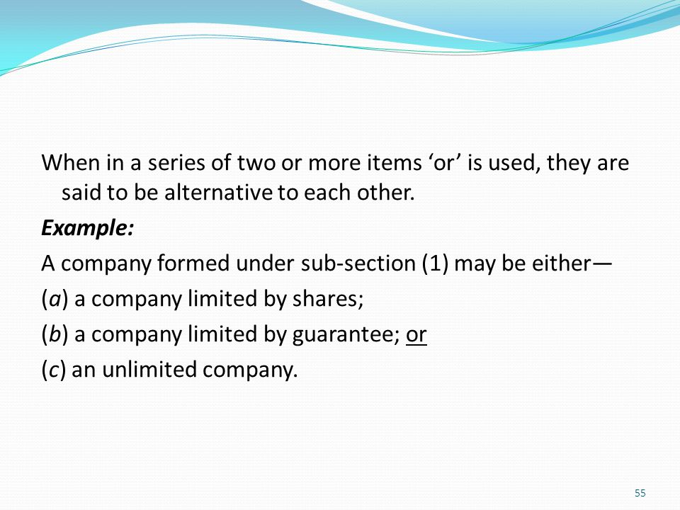 When in a series of two or more items 'or' is used, they are said to be alternative to each other. Example: A company formed under sub-section (1) may