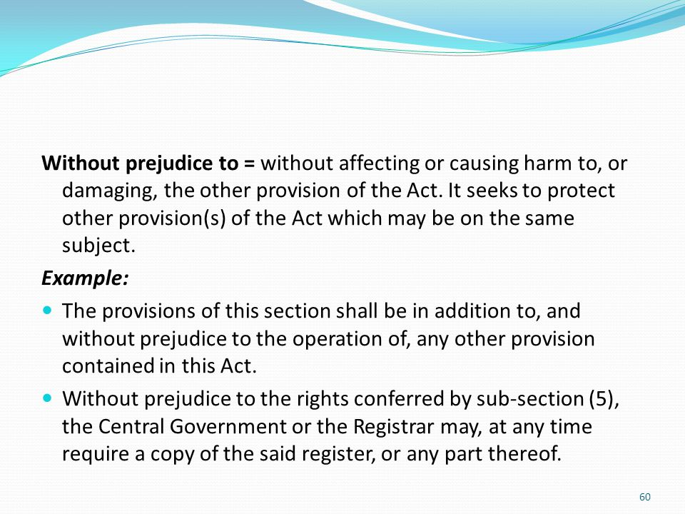 Without prejudice to = without affecting or causing harm to, or damaging, the other provision of the Act. It seeks to protect other provision(s) of th