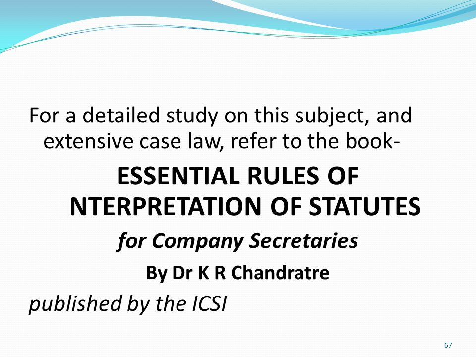 For a detailed study on this subject, and extensive case law, refer to the book- ESSENTIAL RULES OF NTERPRETATION OF STATUTES for Company Secretaries