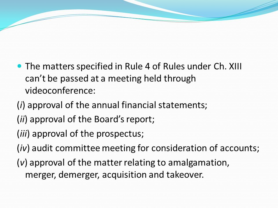 The matters specified in Rule 4 of Rules under Ch. XIII can't be passed at a meeting held through videoconference: (i) approval of the annual financia