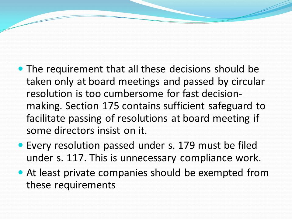 The requirement that all these decisions should be taken only at board meetings and passed by circular resolution is too cumbersome for fast decision-