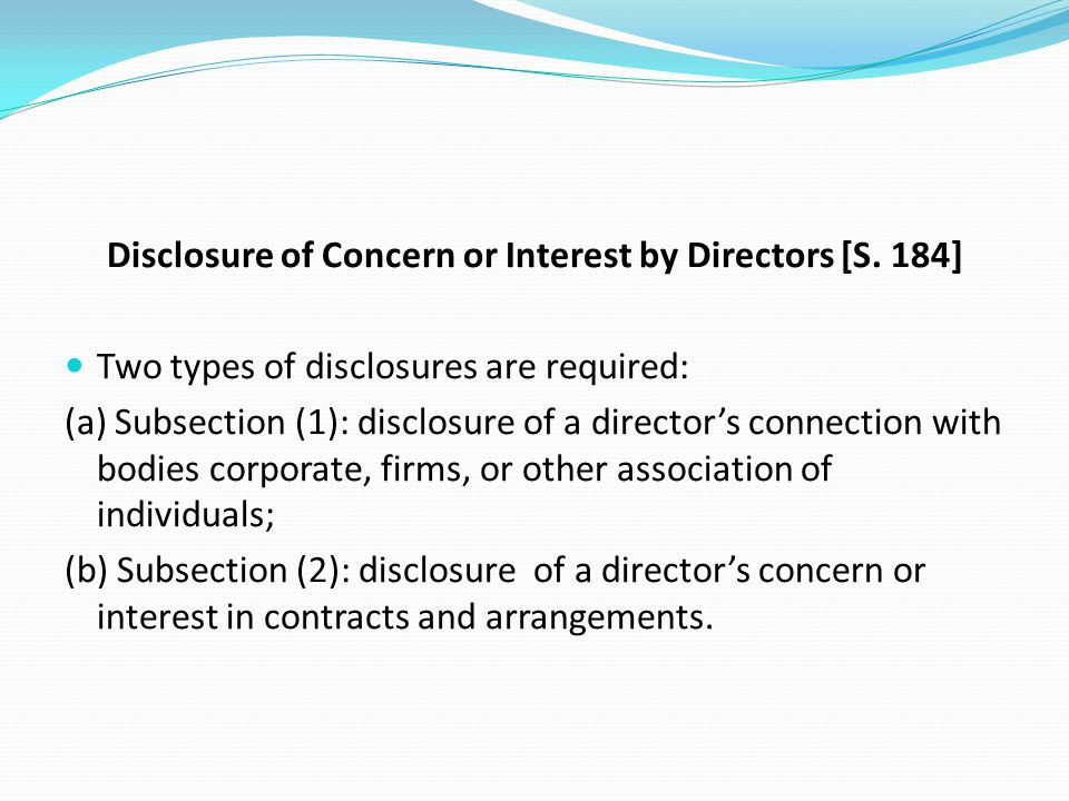 Disclosure of Concern or Interest by Directors [S. 184] Two types of disclosures are required: (a) Subsection (1): disclosure of a director's connecti