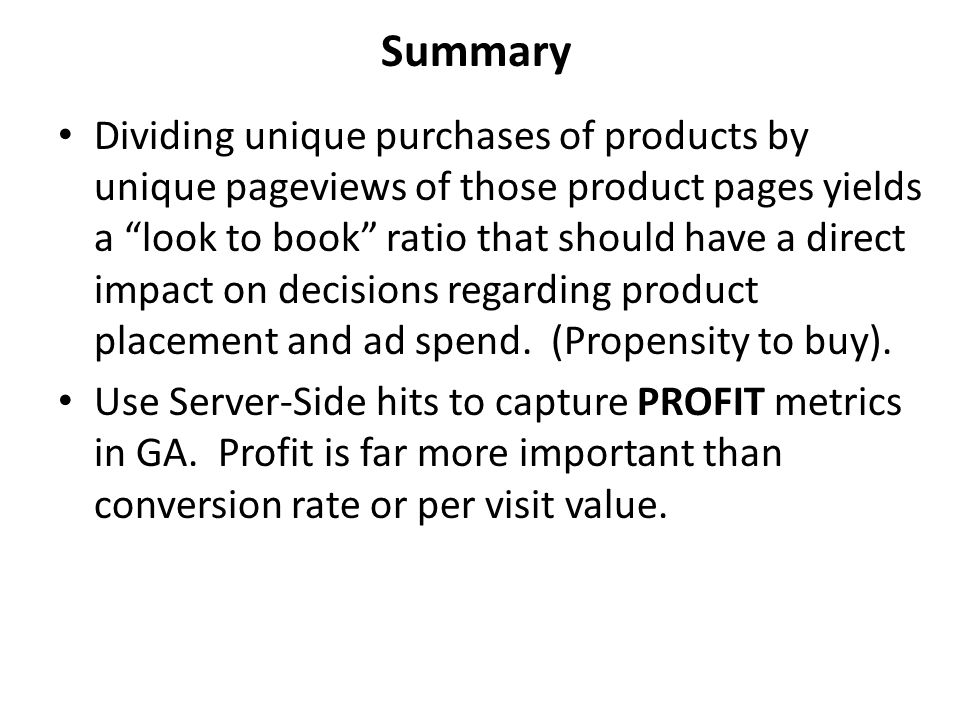 Summary Dividing unique purchases of products by unique pageviews of those product pages yields a look to book ratio that should have a direct impact on decisions regarding product placement and ad spend.