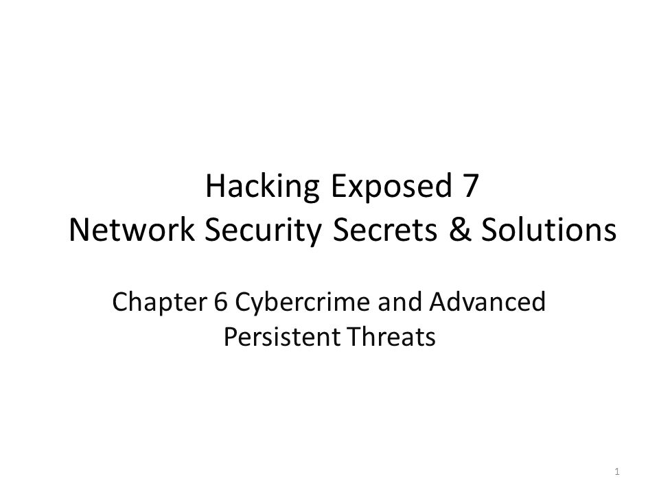 Hacking Exposed 7 Network Security Secrets & Solutions Chapter 6 Cybercrime and Advanced Persistent Threats 1