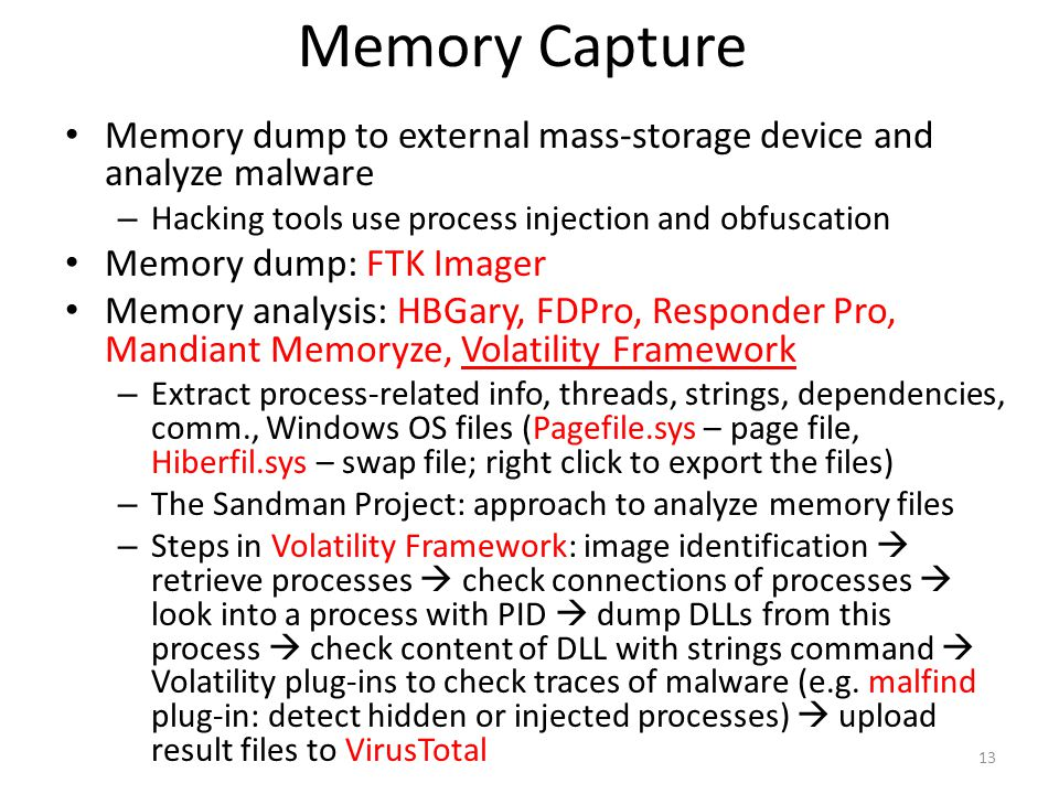 Memory Capture Memory dump to external mass-storage device and analyze malware – Hacking tools use process injection and obfuscation Memory dump: FTK Imager Memory analysis: HBGary, FDPro, Responder Pro, Mandiant Memoryze, Volatility Framework – Extract process-related info, threads, strings, dependencies, comm., Windows OS files (Pagefile.sys – page file, Hiberfil.sys – swap file; right click to export the files) – The Sandman Project: approach to analyze memory files – Steps in Volatility Framework: image identification  retrieve processes  check connections of processes  look into a process with PID  dump DLLs from this process  check content of DLL with strings command  Volatility plug-ins to check traces of malware (e.g.