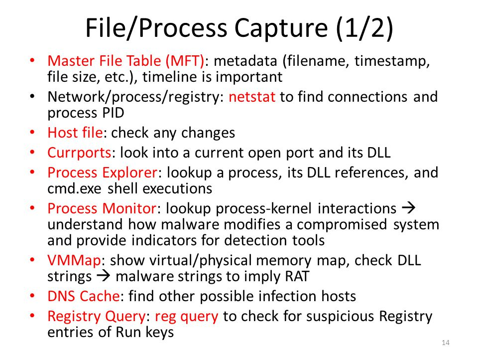 File/Process Capture (1/2) Master File Table (MFT): metadata (filename, timestamp, file size, etc.), timeline is important Network/process/registry: netstat to find connections and process PID Host file: check any changes Currports: look into a current open port and its DLL Process Explorer: lookup a process, its DLL references, and cmd.exe shell executions Process Monitor: lookup process-kernel interactions  understand how malware modifies a compromised system and provide indicators for detection tools VMMap: show virtual/physical memory map, check DLL strings  malware strings to imply RAT DNS Cache: find other possible infection hosts Registry Query: reg query to check for suspicious Registry entries of Run keys 14