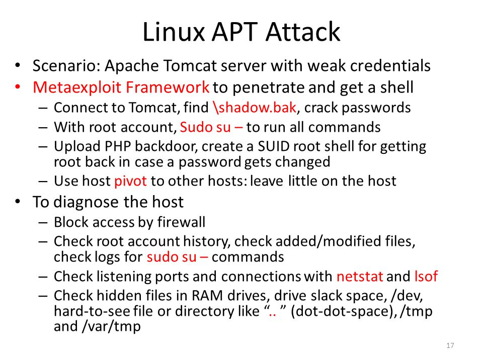 Linux APT Attack Scenario: Apache Tomcat server with weak credentials Metaexploit Framework to penetrate and get a shell – Connect to Tomcat, find \shadow.bak, crack passwords – With root account, Sudo su – to run all commands – Upload PHP backdoor, create a SUID root shell for getting root back in case a password gets changed – Use host pivot to other hosts: leave little on the host To diagnose the host – Block access by firewall – Check root account history, check added/modified files, check logs for sudo su – commands – Check listening ports and connections with netstat and lsof – Check hidden files in RAM drives, drive slack space, /dev, hard-to-see file or directory like ..