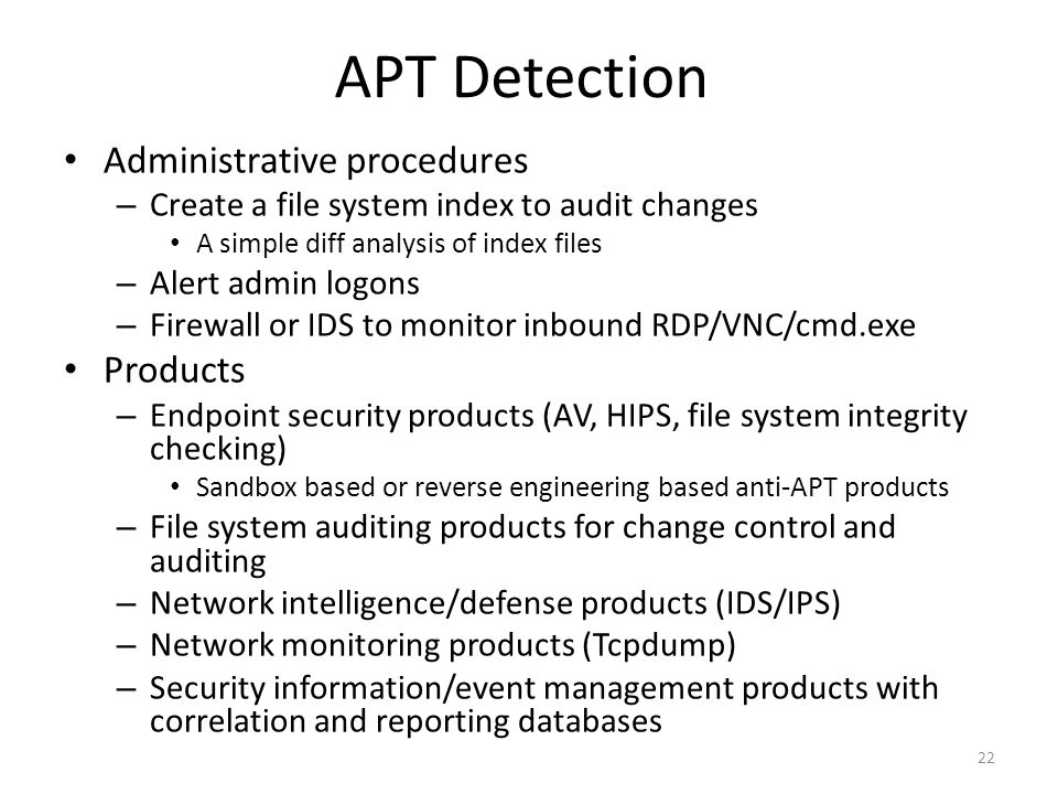 APT Detection Administrative procedures – Create a file system index to audit changes A simple diff analysis of index files – Alert admin logons – Firewall or IDS to monitor inbound RDP/VNC/cmd.exe Products – Endpoint security products (AV, HIPS, file system integrity checking) Sandbox based or reverse engineering based anti-APT products – File system auditing products for change control and auditing – Network intelligence/defense products (IDS/IPS) – Network monitoring products (Tcpdump) – Security information/event management products with correlation and reporting databases 22