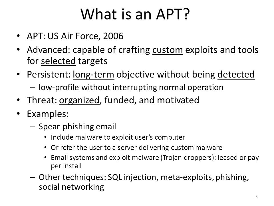 What is an APT? APT: US Air Force, 2006 Advanced: capable of crafting custom exploits and tools for selected targets Persistent: long-term objective w