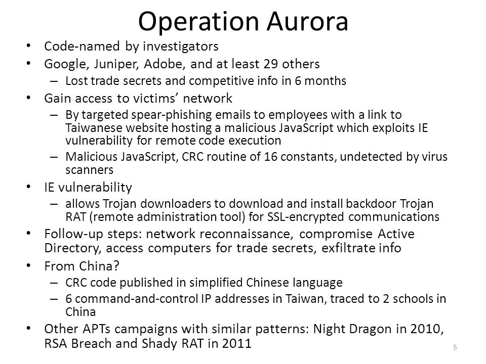Operation Aurora Code-named by investigators Google, Juniper, Adobe, and at least 29 others – Lost trade secrets and competitive info in 6 months Gain access to victims' network – By targeted spear-phishing emails to employees with a link to Taiwanese website hosting a malicious JavaScript which exploits IE vulnerability for remote code execution – Malicious JavaScript, CRC routine of 16 constants, undetected by virus scanners IE vulnerability – allows Trojan downloaders to download and install backdoor Trojan RAT (remote administration tool) for SSL-encrypted communications Follow-up steps: network reconnaissance, compromise Active Directory, access computers for trade secrets, exfiltrate info From China.