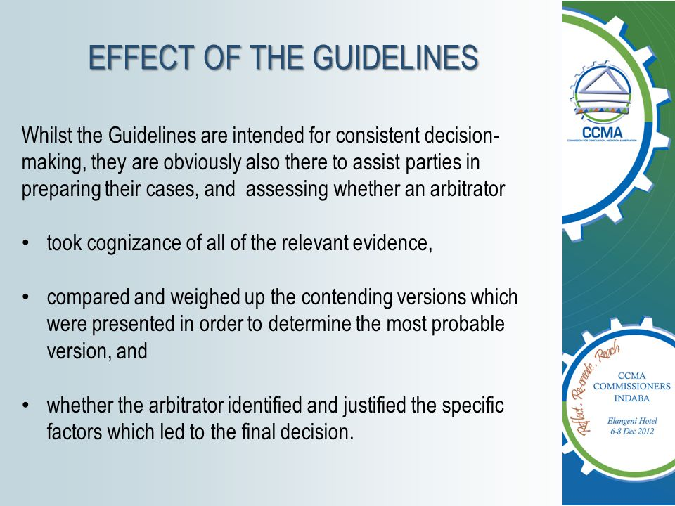 EFFECT OF THE GUIDELINES Whilst the Guidelines are intended for consistent decision- making, they are obviously also there to assist parties in prepar