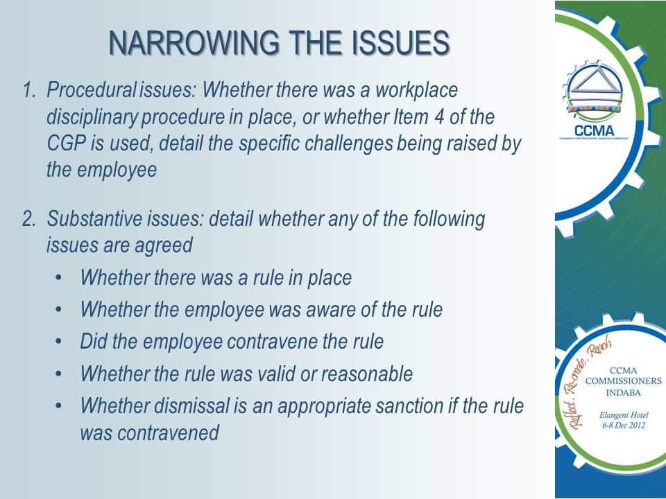 NARROWING THE ISSUES 1.Procedural issues: Whether there was a workplace disciplinary procedure in place, or whether Item 4 of the CGP is used, detail