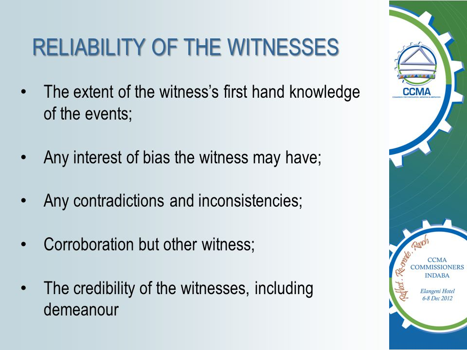RELIABILITY OF THE WITNESSES The extent of the witness's first hand knowledge of the events; Any interest of bias the witness may have; Any contradict