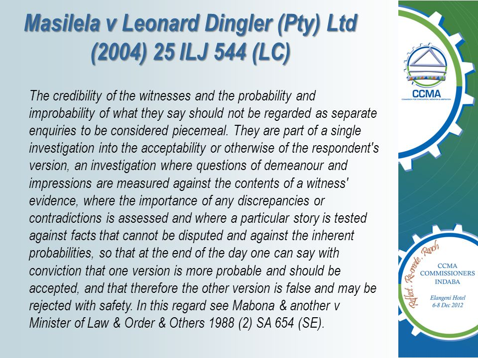 Masilela v Leonard Dingler (Pty) Ltd (2004) 25 ILJ 544 (LC) The credibility of the witnesses and the probability and improbability of what they say sh
