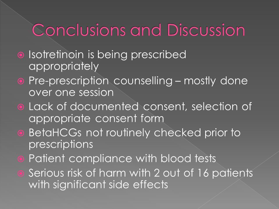  Isotretinoin is being prescribed appropriately  Pre-prescription counselling – mostly done over one session  Lack of documented consent, selection of appropriate consent form  BetaHCGs not routinely checked prior to prescriptions  Patient compliance with blood tests  Serious risk of harm with 2 out of 16 patients with significant side effects