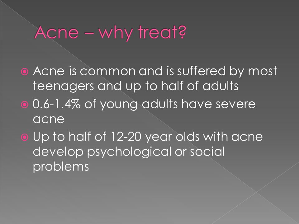  Acne is common and is suffered by most teenagers and up to half of adults  0.6-1.4% of young adults have severe acne  Up to half of 12-20 year olds with acne develop psychological or social problems