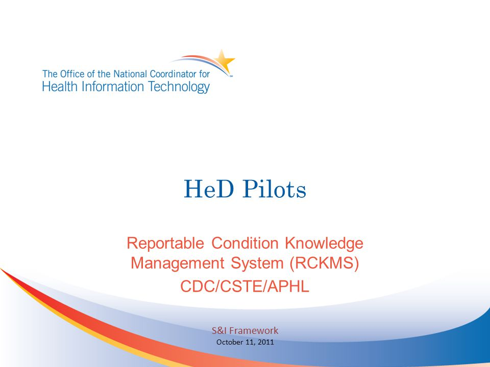 HeD Pilots Reportable Condition Knowledge Management System (RCKMS) CDC/CSTE/APHL S&I Framework October 11, 2011