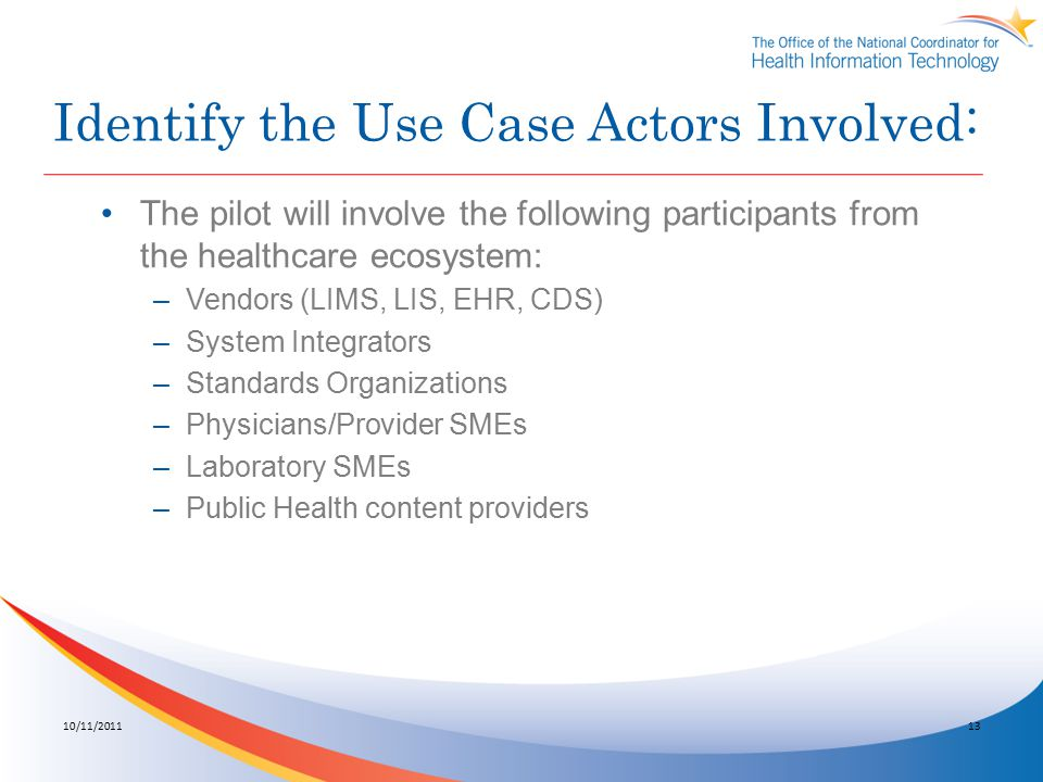 Identify the Use Case Actors Involved: The pilot will involve the following participants from the healthcare ecosystem: –Vendors (LIMS, LIS, EHR, CDS) –System Integrators –Standards Organizations –Physicians/Provider SMEs –Laboratory SMEs –Public Health content providers 10/11/201113
